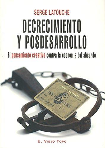 Decrecimiento y posdesarrollo: El pensamiento creativo contra la economía del absurdo por Serge Latouche