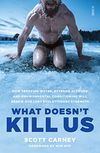 What Doesn't Kill Us: how freezing water, extreme altitude, and environmental conditioning will renew our lost evolutionary strength (English Edition) par Scott Carney