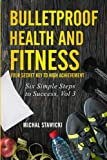Bulletproof Health and Fitness: Your Secret Key to High Achievement: Volume 3 (Six Simple Steps to Success)