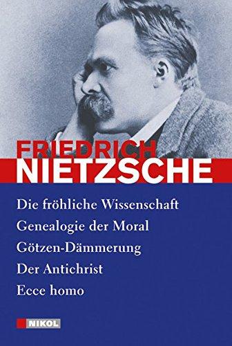 Nietzsche: Ausgewählte Werke: Die fröhliche Wissenschaft, Genealogie der Moral, Götzen-Dämmerung, Der Antichrist, Ecce homo