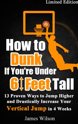 How to Dunk if You're Under 6 Feet Tall: 13 Proven Ways to Jump Higher and Drastically Increase Your Vertical Jump in 4 Weeks (Vertical Jump Training Program) (English Edition)