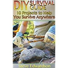 DIY Survival Guide: 10 Projects to Help You Survive Anywhere: (Survival Skills, Prepping) (English Edition)