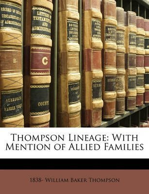 [Thompson Lineage: With Mention of Allied Families] (By: 1838- William Baker Thompson) [published: April, 2010]