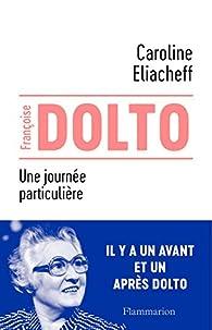 Françoise Dolto : Une journée particulière par Caroline Eliacheff