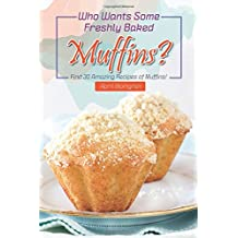 Who Wants Some Freshly Baked Muffins?: Find 30 Amazing Recipes of Muffins!