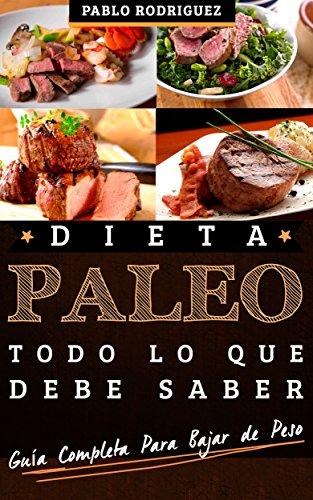 Dieta paleolitica – Todo lo que debe saber sobre la dieta paleolitica para bajar de peso: Guía completa para adoptar la dieta paleo para bajar de peso y adelgazar por Pablo Rodriguez