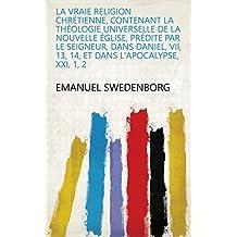 La vraie religion Chrétienne, contenant la théologie universelle de la nouvelle Église, prédite par le Seigneur, dans Daniel, VII, 13, 14, et dans l'Apocalypse, XXI, 1, 2