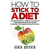 """How To Stick To A Diet: The Ultimate Guide To """"Hacking"""" Your Brain For Unstoppable Motivation, Overcoming Overeating, And Enjoying Lifelong Diet Success (English Edition)"""