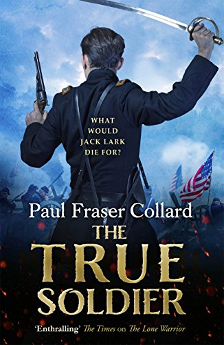 The True Soldier (Jack Lark, Book 6): A gripping military adventure of a roguish British soldier and the American Civil War (Jack Lark 6) (English Edition) por Paul Fraser Collard