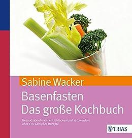 Basenfasten - Das große Kochbuch: Gesund abnehmen und entschlacken mit über 170 Rezepten von [Wacker, Sabine]