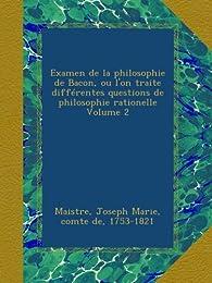 Examen de la philosophie de Bacon, ou l'on traite différentes questions de philosophie rationelle Volume 2 - Joseph Marie, comte de, 1753-1821, . Maistre