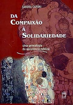 Da Compaixão À Solidariedade: Uma Genealogia Da Assistência Médica por Sandra Caponi epub