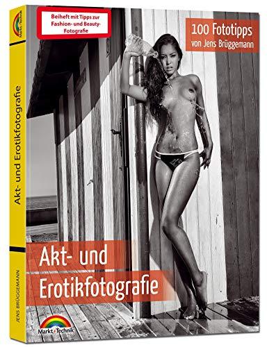 Akt- und Erotikfotografie - 100 Fototipps - inkl. Fashion und Beauty extra Teil Fotografie - alles in Farbe