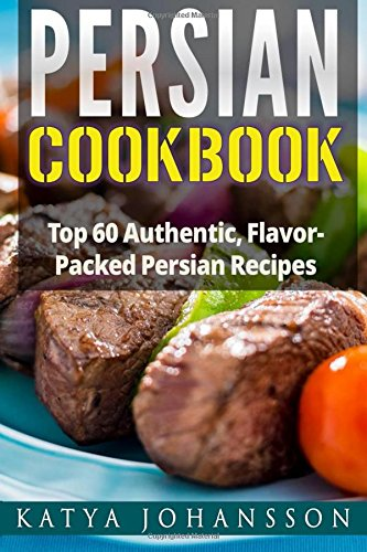 Read Persian Cookbook: Top 60 Authentic, Flavor Packed Persian Recipes (Persian cooking) PDB