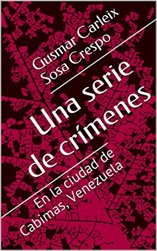 Una serie de crímenes: En la ciudad de Cabimas, Venezuela (Relatos nº 1) por Gusmar Carleix Sosa Crespo