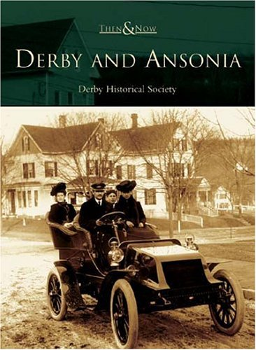 Derby and Ansonia (CT) (Then & Now) by The Derby Historical Society (2004-10-11)