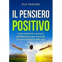 Il pensiero positivo: Come imparare a pensare positivamente per avere più successo e felicità nella vita (Italian Edition)