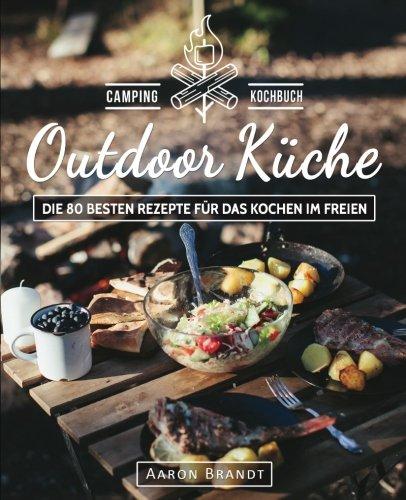 Outdoor Küche - Das Camping Kochbuch: Die 80 besten Rezepte für das Kochen im Freien (Dutch Oven Kochbuch, Lagerfeuer Kochbuch, Camping Küche, Camping kochen, Camping Rezepte, Dutch Oven Rezepte)