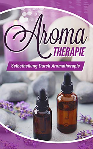 Aromatherapie: Selbstheilung durch Aromatherapie