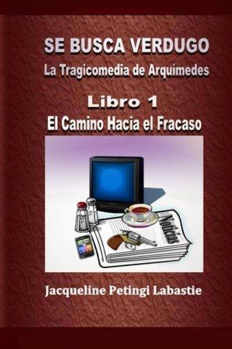 Se Busca Verdugo - La Tragicomedia de Arquímedes: Libro 1 - El Camino Hacia el Fracaso por Jacqueline Petingi Labastie