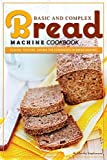 #4: Basic and Complex Bread Machine Cookbook: Flavor, Texture, Aroma the Experience in Bread Making