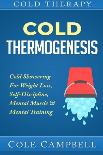 Cold Therapy: Cold Thermogenesis: Cold Showering - For - Weight Loss, Self Discipline, Mental Muscle & Mental Training