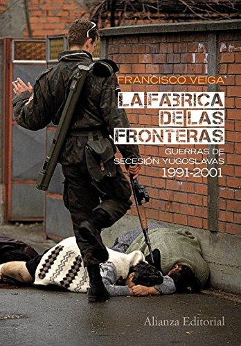La fábrica de las fronteras: Guerras de Secesión yugoslavas, 1991-2001 (Alianza Ensayo) por Francisco Veiga Rodríguez