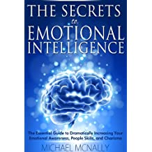The Secrets to Emotional Intelligence: The Essential Guide to Dramatically Increasing Your Emotional Awareness, People Skills, and Charisma (Leadership ... Stress, Networking, Friends, Influence)