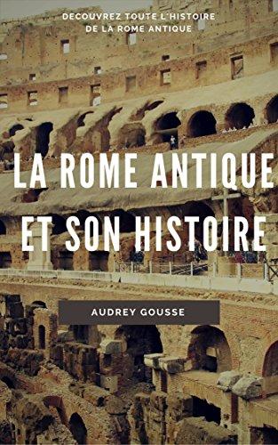 La Rome antique et son histoire: Découvrez toute l'histoire de la Rome antique par Audrey Gousse