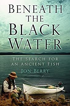 Beneath the Black Water: The Search for an Ancient Fish by [Berry, Jon]