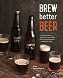 Brew Better Beer: Learn (and Break!) the Rules for Making Ipas, Sours, Belgian Beers, Porters, Barleywines, Lagers, Ancient Ales, and Gluten-Free Beers