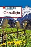 Oberallgäu: Lieblingsplätze zum Entdecken (Lieblingsplätze im GMEINER-Verlag)