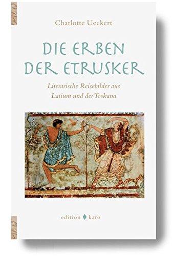 Die Erben der Etrusker: Literarische Reisebilder aus Latium und der Toskana