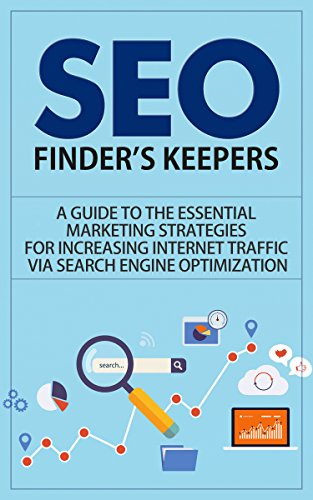 SEO: Finder's Keepers - A Guide to the Essential Marketing Strategies for Increasing Internet Traffic via Search Engine Optimization (seo, seo for dummies, ... seo secrets, seo business) (English Edition)