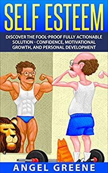 Self Esteem: Discover the Fool-Proof Fully Actionable Solution - Confidence, Motivational Growth, and Personal Development (Self Doubt, Self Respect, Positive Attitude, Build Confidence, Self Image) by [Greene, Angel]