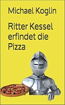 Ritter Kessel erfindet die Pizza: Vorlesegeschichten und Erstleser (German Edition) by [Koglin, Michael]