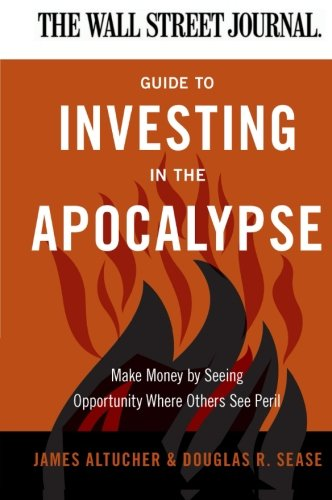 The Wall Street Journal Guide to Investing in the Apocalypse: Make Money by Seeing Opportunity Where Others See Peril (Wall Street Journal Guides) (Wall Street Journal Online)