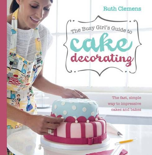 Busy Girls Guide to Cake Decorating: Create Impressive Cakes and Bakes No Matter What Your Time Limit