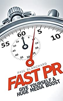 Fast PR: Give Yourself a Huge Media Boost by [Blanchard, Paul]