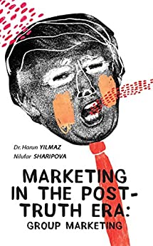 Marketing In The Post-Truth Era: Group Marketing by [Yilmaz, Dr. Harun, Sharipova, Nilufar]