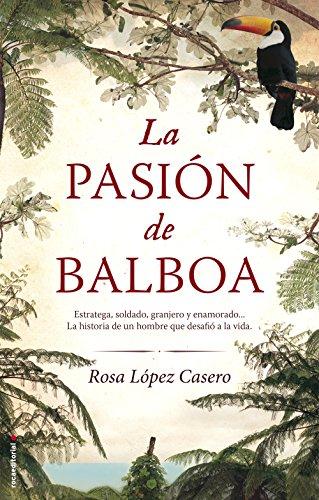 La pasión de Balboa (Novela Historica (roca)) por Rosa López Casero
