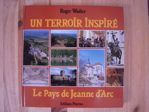 Un terroir inspiré: Le pays de Jeanne dArc (Histoires et images) par Roger Wadier