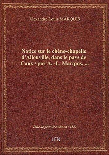 Notice sur le chêne-chapelle d'Allouville, dans le pays de Caux / par A.-L. Marquis,... par Alexandre Louis MARQ
