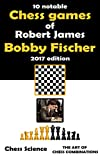 "Ten Notable Chess Games of  Robert James ""Bobby"" Fischer (2017 edition): 10 Complete Games: Openings, Middlegame and Endgames, Chess Combinations, Strategy and Intuition (Chess Science shortreads)"