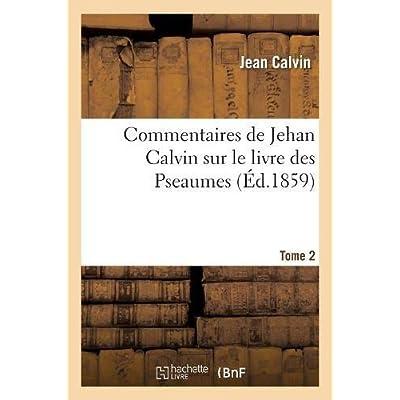 Commentaires de Jehan Calvin sur le livre des Pseaumes. Pseaume de LXIX à CL. Tome 2