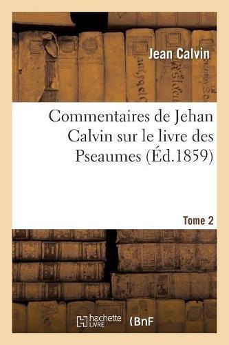 Commentaires de Jehan Calvin sur le livre des Pseaumes. Pseaume de LXIX à CL. Tome 2 par Jean Calvin