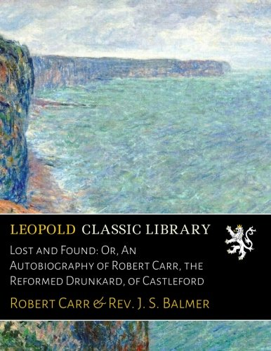 Lost and Found: Or, An Autobiography of Robert Carr, the Reformed Drunkard, of Castleford