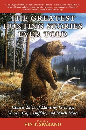 The Greatest Hunting Stories Ever Told: Classic Tales of Hunting Grizzly, Moose, Cape Buffalo, and Much More (Moose Big Bull)