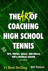 The Art of Coaching High School Tennis 2nd Edition: 88 Tips, Tricks, Skills and Drills for a Magical Season