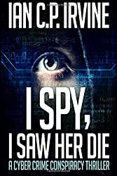 I Spy, I Saw Her Die: A gripping, page-turning murder mystery conspiracy crime thriller by Ian C.P. Irvine (2016-09-02)